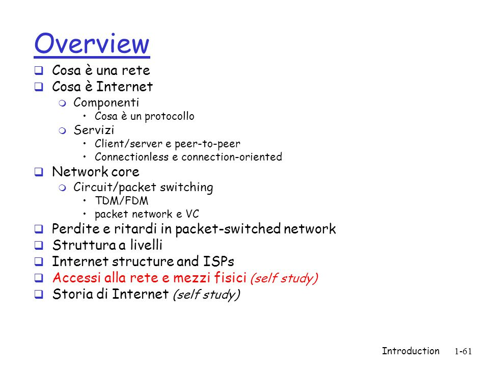 Introduction1-61 Overview  Cosa è una rete  Cosa è Internet m Componenti Cosa è un protocollo m Servizi Client/server e peer-to-peer Connectionless e connection-oriented  Network core m Circuit/packet switching TDM/FDM packet network e VC  Perdite e ritardi in packet-switched network  Struttura a livelli  Internet structure and ISPs  Accessi alla rete e mezzi fisici (self study)  Storia di Internet (self study)
