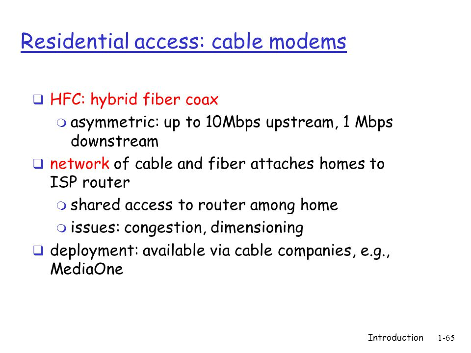 Introduction1-65 Residential access: cable modems  HFC: hybrid fiber coax m asymmetric: up to 10Mbps upstream, 1 Mbps downstream  network of cable and fiber attaches homes to ISP router m shared access to router among home m issues: congestion, dimensioning  deployment: available via cable companies, e.g., MediaOne
