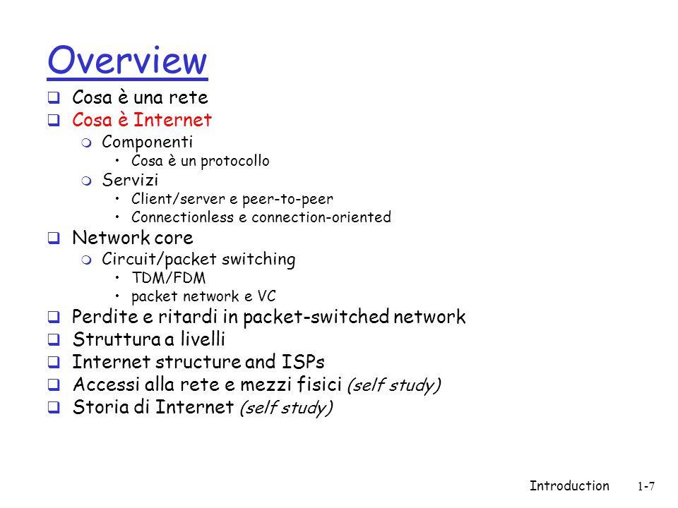 Introduction1-18 Nucleo della rete  Ragnatela di router  La domanda fondamentale: Come avviene il trasferimento dei dati nelle reti.