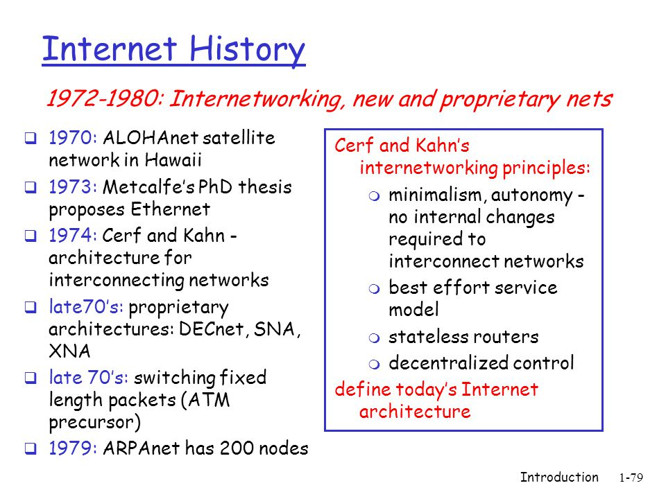 Introduction1-79 Internet History  1970: ALOHAnet satellite network in Hawaii  1973: Metcalfe's PhD thesis proposes Ethernet  1974: Cerf and Kahn - architecture for interconnecting networks  late70's: proprietary architectures: DECnet, SNA, XNA  late 70's: switching fixed length packets (ATM precursor)  1979: ARPAnet has 200 nodes Cerf and Kahn's internetworking principles: m minimalism, autonomy - no internal changes required to interconnect networks m best effort service model m stateless routers m decentralized control define today's Internet architecture 1972-1980: Internetworking, new and proprietary nets