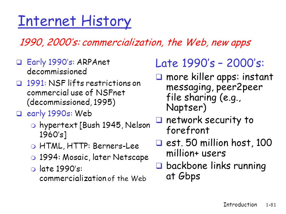 Introduction1-81 Internet History  Early 1990's: ARPAnet decommissioned  1991: NSF lifts restrictions on commercial use of NSFnet (decommissioned, 1995)  early 1990s: Web m hypertext [Bush 1945, Nelson 1960's] m HTML, HTTP: Berners-Lee m 1994: Mosaic, later Netscape m late 1990's: commercialization of the Web Late 1990's – 2000's:  more killer apps: instant messaging, peer2peer file sharing (e.g., Naptser)  network security to forefront  est.