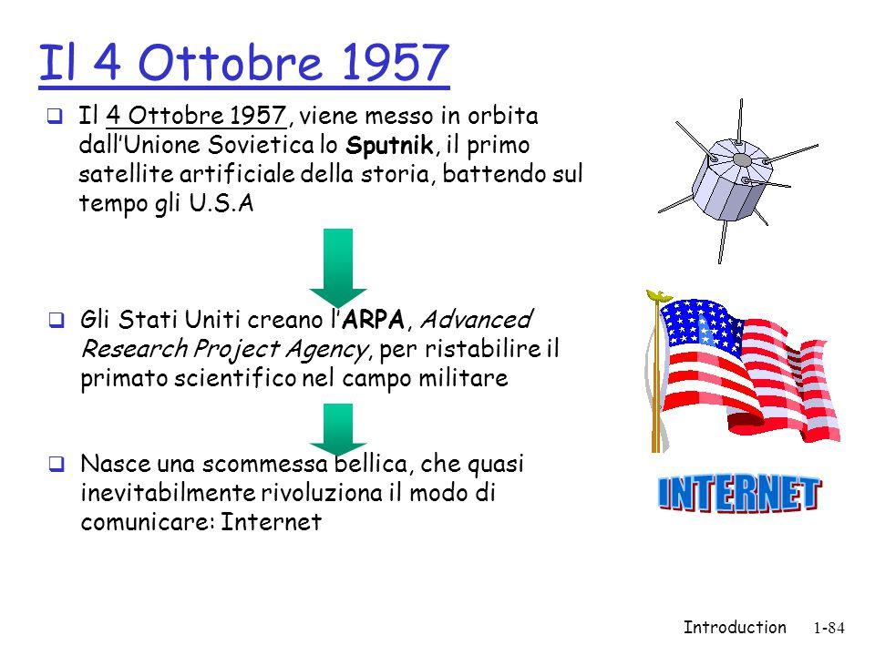 Introduction1-84 Il 4 Ottobre 1957  Il 4 Ottobre 1957, viene messo in orbita dall'Unione Sovietica lo Sputnik, il primo satellite artificiale della storia, battendo sul tempo gli U.S.A  Gli Stati Uniti creano l'ARPA, Advanced Research Project Agency, per ristabilire il primato scientifico nel campo militare  Nasce una scommessa bellica, che quasi inevitabilmente rivoluziona il modo di comunicare: Internet