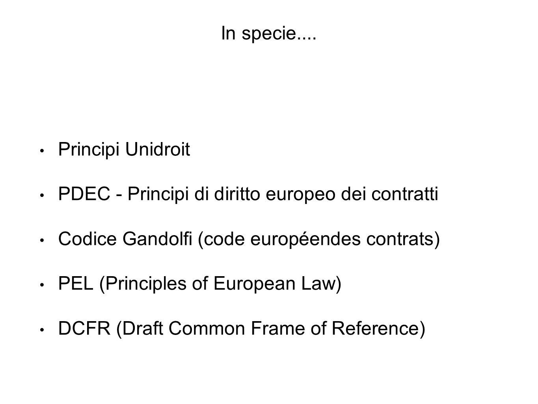 In specie.... Principi Unidroit PDEC - Principi di diritto europeo dei contratti Codice Gandolfi (code européendes contrats) PEL (Principles of Europe