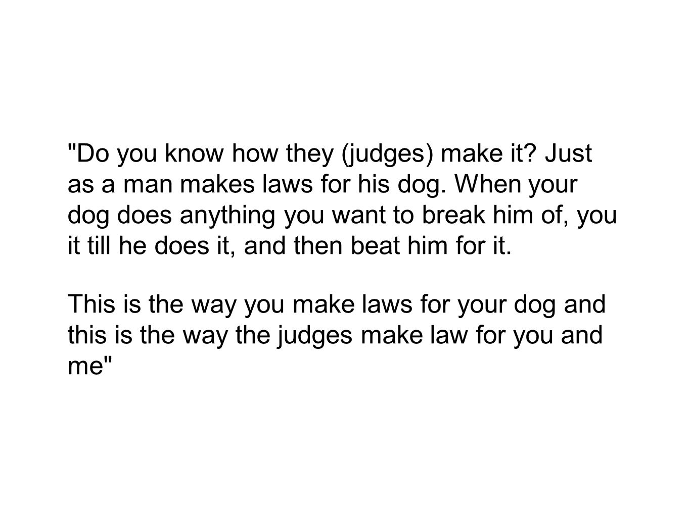 Do you know how they (judges) make it.Just as a man makes laws for his dog.