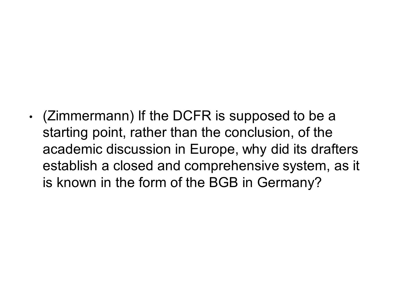 (Zimmermann) If the DCFR is supposed to be a starting point, rather than the conclusion, of the academic discussion in Europe, why did its drafters es