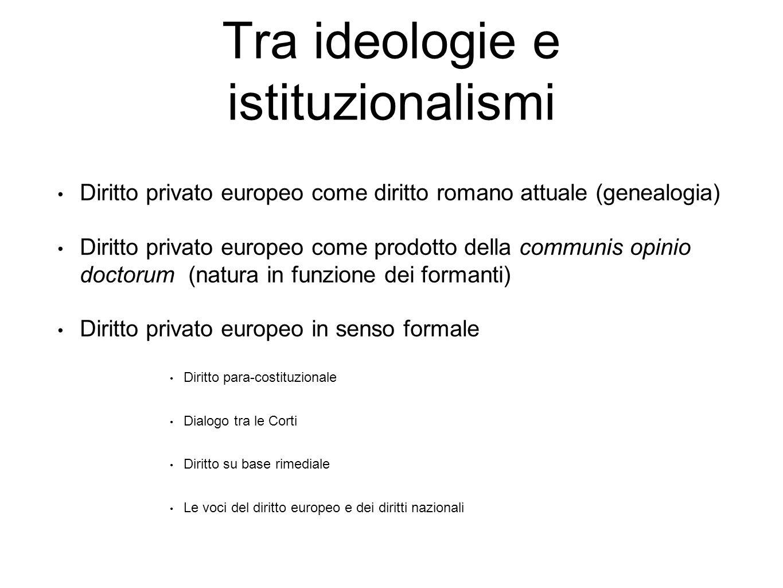 Tra ideologie e istituzionalismi Diritto privato europeo come diritto romano attuale (genealogia) Diritto privato europeo come prodotto della communis
