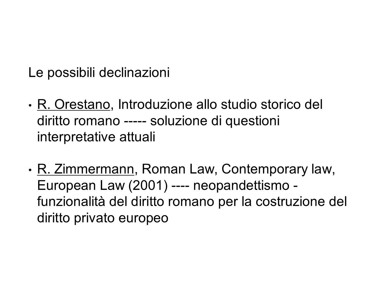 Le possibili declinazioni R. Orestano, Introduzione allo studio storico del diritto romano ----- soluzione di questioni interpretative attuali R. Zimm