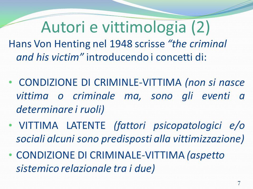 Autori e vittimologia (2) Hans Von Henting nel 1948 scrisse the criminal and his victim introducendo i concetti di: CONDIZIONE DI CRIMINLE-VITTIMA (non si nasce vittima o criminale ma, sono gli eventi a determinare i ruoli) VITTIMA LATENTE (fattori psicopatologici e/o sociali alcuni sono predisposti alla vittimizzazione) CONDIZIONE DI CRIMINALE-VITTIMA (aspetto sistemico relazionale tra i due) 7