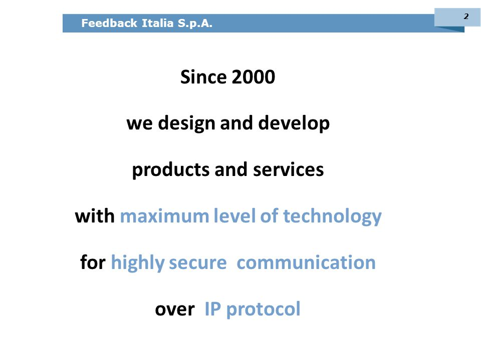 Feedback Italia S.p.A. Since 2000 we design and develop products and services with maximum level of technology for highly secure communication over IP