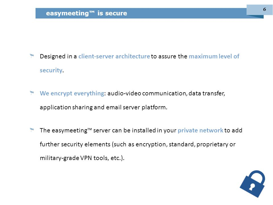 Designed in a client-server architecture to assure the maximum level of security. We encrypt everything: audio-video communication, data transfer, app