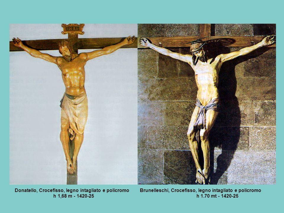 Donatello, Crocefisso, legno intagliato e policromo Brunelleschi, Crocefisso, legno intagliato e policromo h 1,68 m - 1420-25 h 1.70 mt - 1420-25