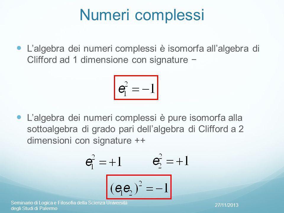 Numeri complessi L'algebra dei numeri complessi è isomorfa all'algebra di Clifford ad 1 dimensione con signature − L'algebra dei numeri complessi è pure isomorfa alla sottoalgebra di grado pari dell'algebra di Clifford a 2 dimensioni con signature ++ 27/11/2013 Seminario di Logica e Filosofia della Scienza Università degli Studi di Palermo