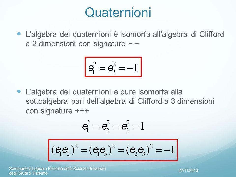 Quaternioni L'algebra dei quaternioni è isomorfa all'algebra di Clifford a 2 dimensioni con signature − − L'algebra dei quaternioni è pure isomorfa alla sottoalgebra pari dell'algebra di Clifford a 3 dimensioni con signature +++ 27/11/2013 Seminario di Logica e Filosofia della Scienza Università degli Studi di Palermo