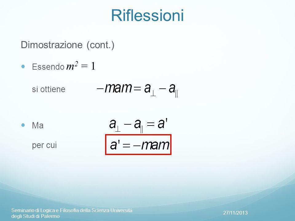 Riflessioni Dimostrazione (cont.) Essendo m 2 = 1 si ottiene Ma per cui 27/11/2013 Seminario di Logica e Filosofia della Scienza Università degli Studi di Palermo
