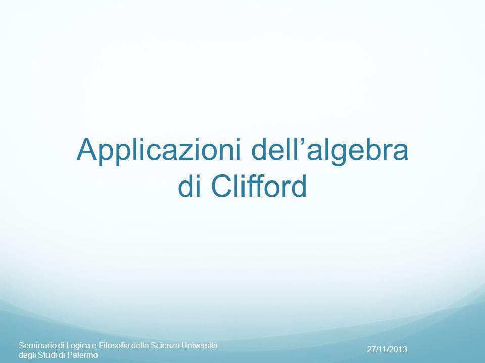 Applicazioni dell'algebra di Clifford 27/11/2013 Seminario di Logica e Filosofia della Scienza Università degli Studi di Palermo