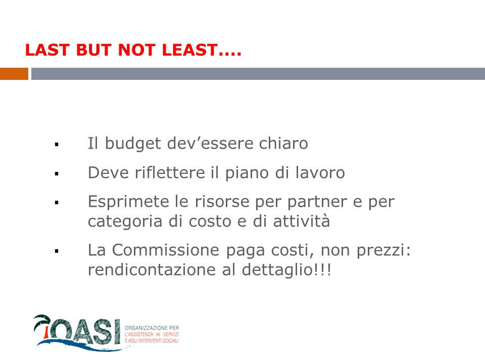 LAST BUT NOT LEAST....  Il budget dev'essere chiaro  Deve riflettere il piano di lavoro  Esprimete le risorse per partner e per categoria di costo