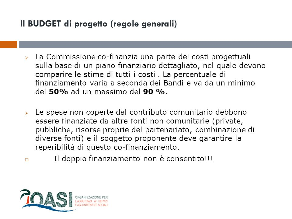 Il BUDGET di progetto (regole generali)  La Commissione co-finanzia una parte dei costi progettuali sulla base di un piano finanziario dettagliato, n