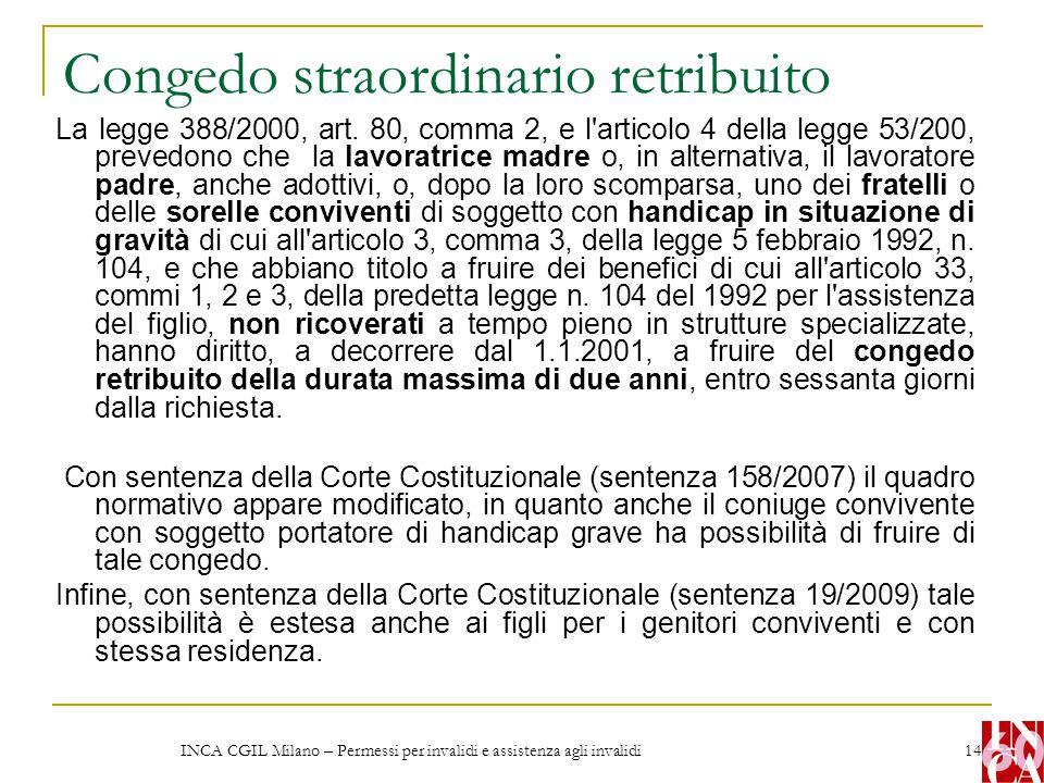 INCA CGIL Milano – Permessi per invalidi e assistenza agli invalidi 14 Congedo straordinario retribuito La legge 388/2000, art. 80, comma 2, e l'artic