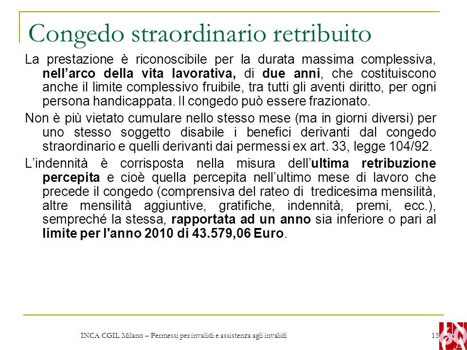 INCA CGIL Milano – Permessi per invalidi e assistenza agli invalidi 15 Congedo straordinario retribuito La prestazione è riconoscibile per la durata m