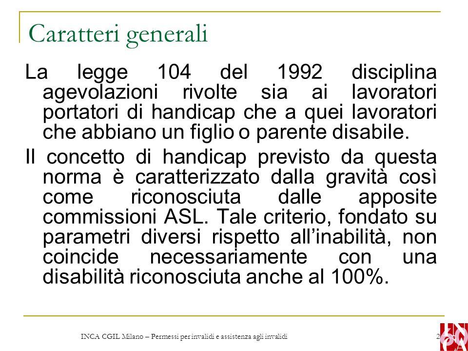 INCA CGIL Milano – Permessi per invalidi e assistenza agli invalidi 2 Caratteri generali La legge 104 del 1992 disciplina agevolazioni rivolte sia ai