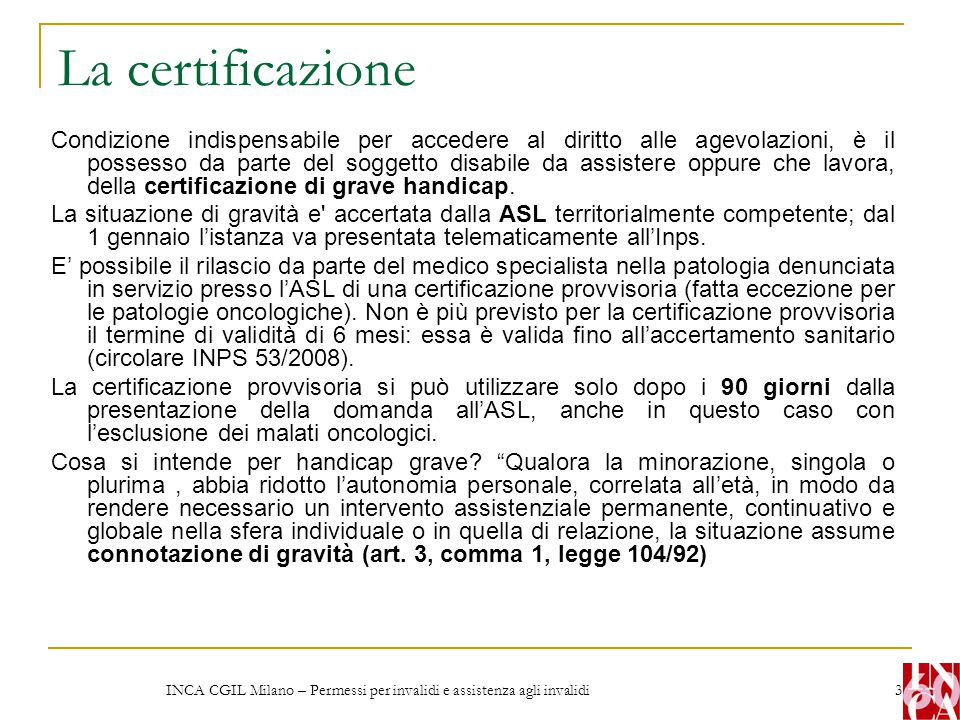 INCA CGIL Milano – Permessi per invalidi e assistenza agli invalidi 3 La certificazione Condizione indispensabile per accedere al diritto alle agevola