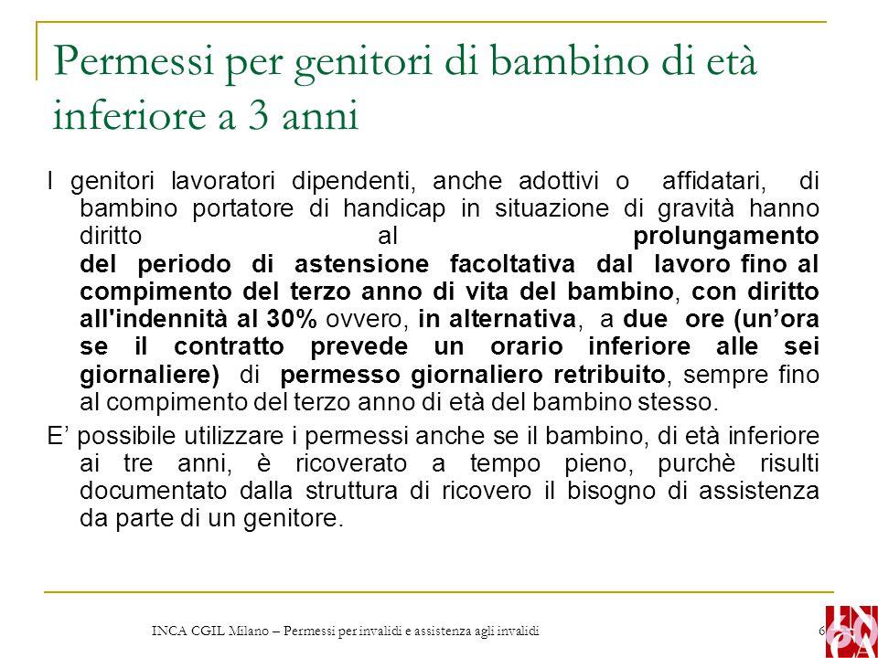INCA CGIL Milano – Permessi per invalidi e assistenza agli invalidi 6 Permessi per genitori di bambino di età inferiore a 3 anni I genitori lavoratori