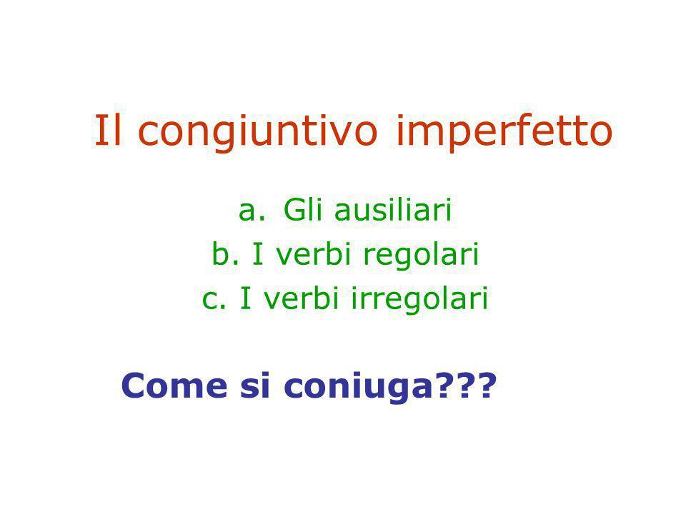 Il congiuntivo imperfetto a.Gli ausiliari b. I verbi regolari c. I verbi irregolari Come si coniuga???