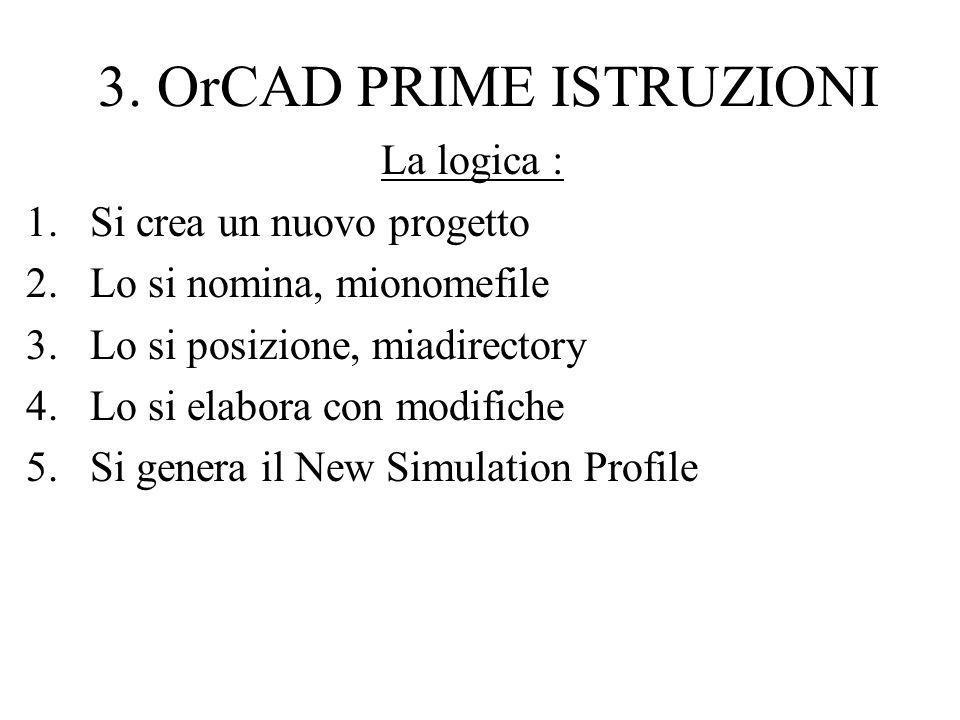 3. OrCAD PRIME ISTRUZIONI La logica : 1.Si crea un nuovo progetto 2.Lo si nomina, mionomefile 3.Lo si posizione, miadirectory 4.Lo si elabora con modi