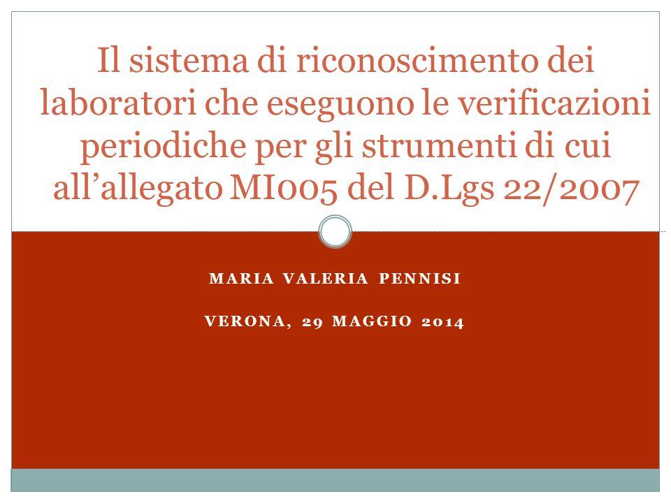 MARIA VALERIA PENNISI VERONA, 29 MAGGIO 2014 Il sistema di riconoscimento dei laboratori che eseguono le verificazioni periodiche per gli strumenti di cui all'allegato MI005 del D.Lgs 22/2007