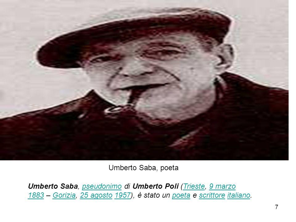 Umberto Saba (Poli) Born9 March 1883) Trieste, Austria-Hungary TriesteAustria-Hungary Died26 August 1957 (aged 74) Gorizia, Italy GoriziaItaly OccupationNovelist, Poet Literary movementCrepuscolarismo Crepuscolo – Twilight, Dusk) 8
