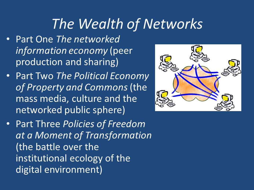 The Wealth of Networks Part One The networked information economy (peer production and sharing) Part Two The Political Economy of Property and Commons (the mass media, culture and the networked public sphere) Part Three Policies of Freedom at a Moment of Transformation (the battle over the institutional ecology of the digital environment)