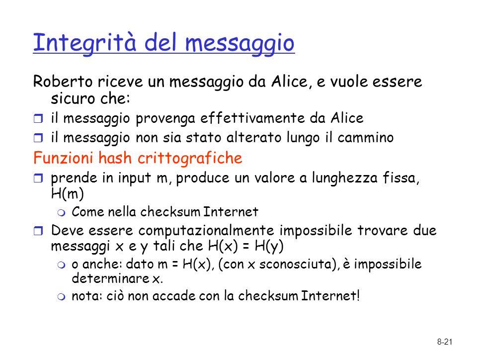 8-21 Integrità del messaggio Roberto riceve un messaggio da Alice, e vuole essere sicuro che:  il messaggio provenga effettivamente da Alice  il mes