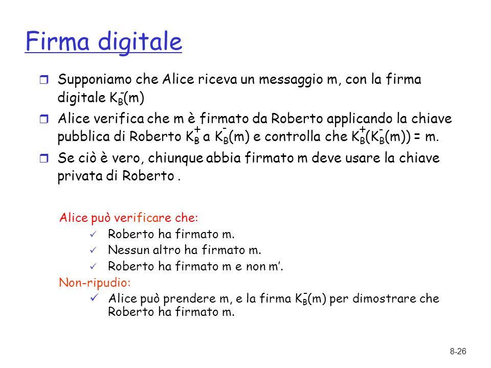8-26 Firma digitale  Supponiamo che Alice riceva un messaggio m, con la firma digitale K B (m)  Alice verifica che m è firmato da Roberto applicando