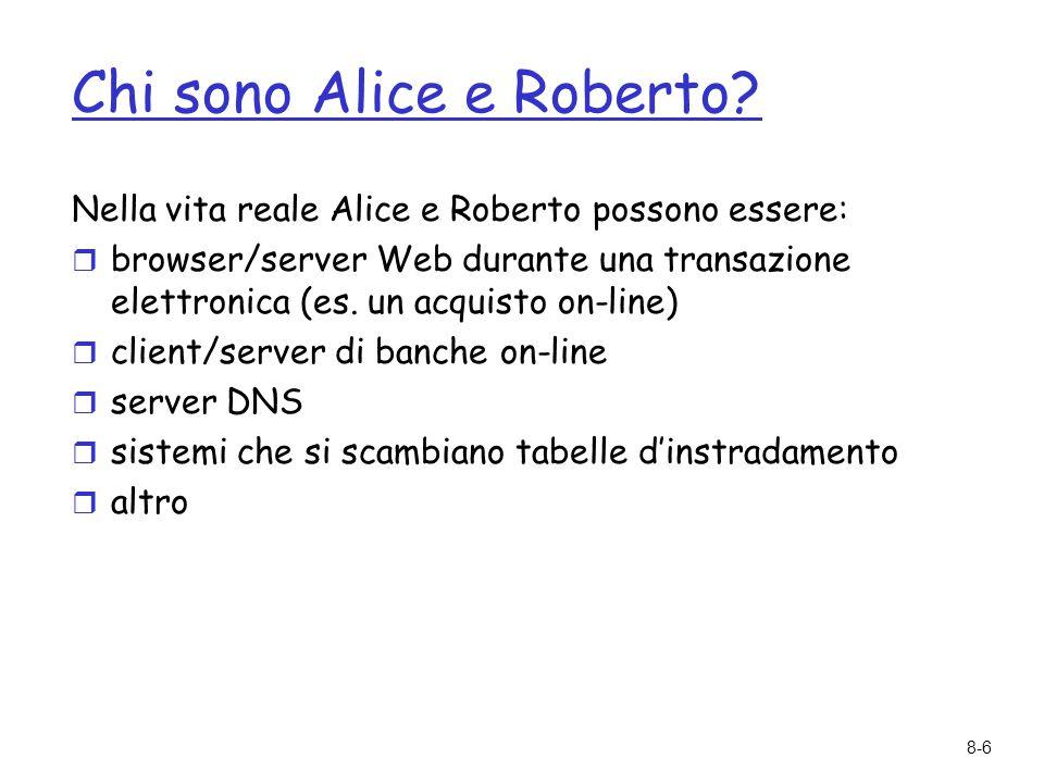 8-6 Chi sono Alice e Roberto? Nella vita reale Alice e Roberto possono essere:  browser/server Web durante una transazione elettronica (es. un acquis