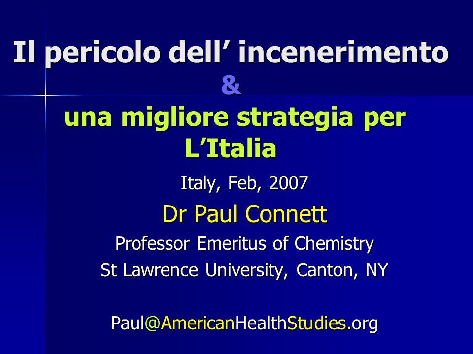 Il pericolo dell' incenerimento & una migliore strategia per L'Italia Italy, Feb, 2007 Dr Paul Connett Professor Emeritus of Chemistry St Lawrence University, Canton, NY Paul@AmericanHealthStudies.org