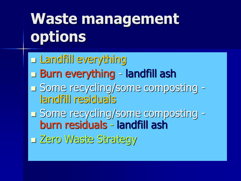 Waste management options Landfill everything Landfill everything Burn everything - landfill ash Burn everything - landfill ash Some recycling/some composting - landfill residuals Some recycling/some composting - landfill residuals Some recycling/some composting - burn residuals - landfill ash Some recycling/some composting - burn residuals - landfill ash Zero Waste Strategy Zero Waste Strategy
