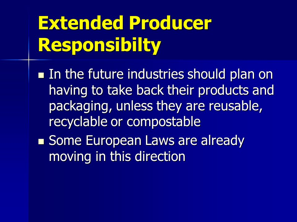 Extended Producer Responsibilty In the future industries should plan on having to take back their products and packaging, unless they are reusable, re