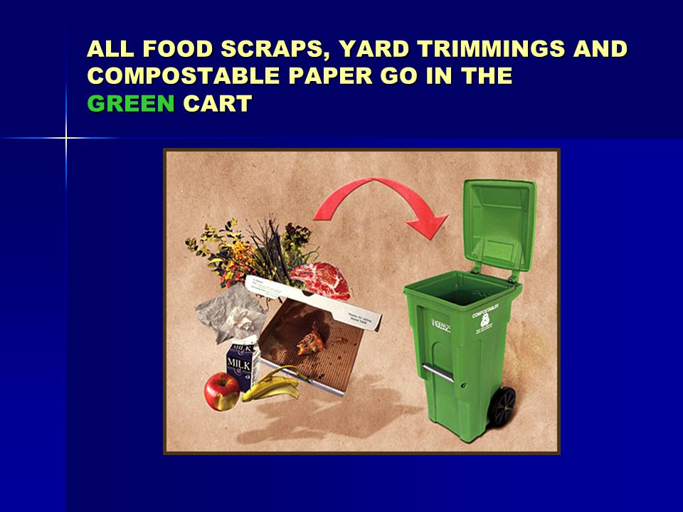 ALL FOOD SCRAPS, YARD TRIMMINGS AND COMPOSTABLE PAPER GO IN THE GREEN CART