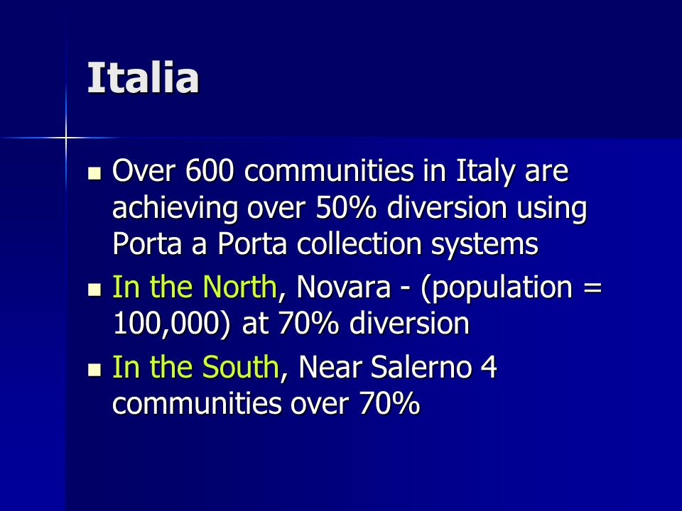 Italia Over 600 communities in Italy are achieving over 50% diversion using Porta a Porta collection systems Over 600 communities in Italy are achieving over 50% diversion using Porta a Porta collection systems In the North, Novara - (population = 100,000) at 70% diversion In the North, Novara - (population = 100,000) at 70% diversion In the South, Near Salerno 4 communities over 70% In the South, Near Salerno 4 communities over 70%