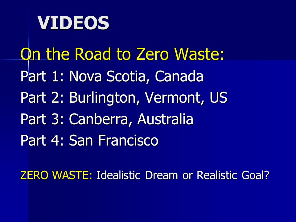 VIDEOS On the Road to Zero Waste: Part 1: Nova Scotia, Canada Part 2: Burlington, Vermont, US Part 3: Canberra, Australia Part 4: San Francisco ZERO WASTE: Idealistic Dream or Realistic Goal