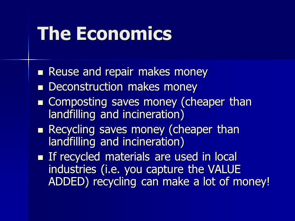 The Economics Reuse and repair makes money Reuse and repair makes money Deconstruction makes money Deconstruction makes money Composting saves money (cheaper than landfilling and incineration) Composting saves money (cheaper than landfilling and incineration) Recycling saves money (cheaper than landfilling and incineration) Recycling saves money (cheaper than landfilling and incineration) If recycled materials are used in local industries (i.e.