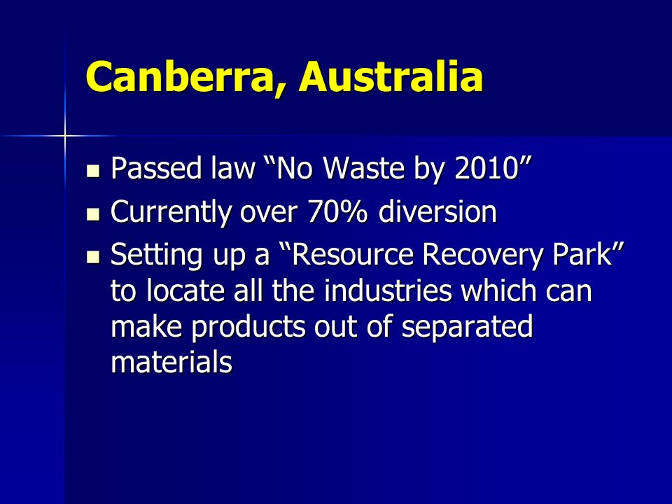 """Canberra, Australia Passed law """"No Waste by 2010"""" Passed law """"No Waste by 2010"""" Currently over 70% diversion Currently over 70% diversion Setting up a"""
