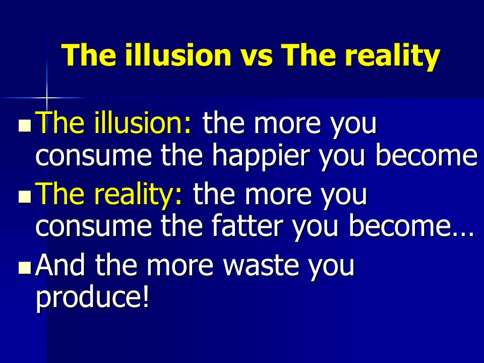 The illusion vs The reality The illusion: the more you consume the happier you become The illusion: the more you consume the happier you become The reality: the more you consume the fatter you become… The reality: the more you consume the fatter you become… And the more waste you produce.