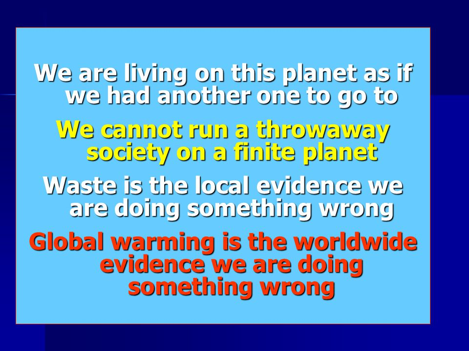 We are living on this planet as if we had another one to go to We cannot run a throwaway society on a finite planet Waste is the local evidence we are
