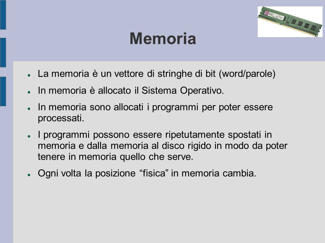 Memoria La memoria è un vettore di stringhe di bit (word/parole) In memoria è allocato il Sistema Operativo.