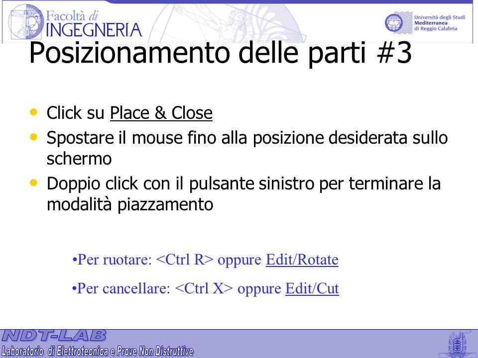 Posizionamento delle parti #3 Click su Place & Close Spostare il mouse fino alla posizione desiderata sullo schermo Doppio click con il pulsante sinis