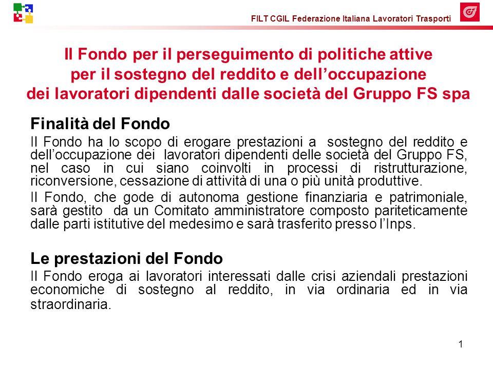 FILT CGIL Federazione Italiana Lavoratori Trasporti 1 Finalità del Fondo Il Fondo ha lo scopo di erogare prestazioni a sostegno del reddito e dell'occupazione dei lavoratori dipendenti delle società del Gruppo FS, nel caso in cui siano coinvolti in processi di ristrutturazione, riconversione, cessazione di attività di una o più unità produttive.