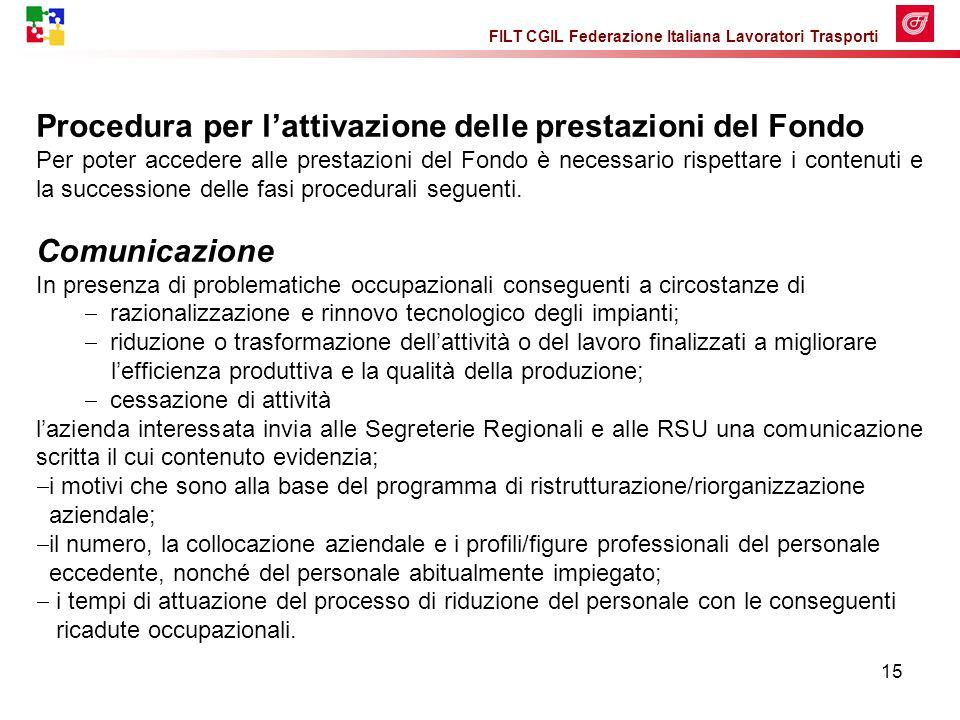 FILT CGIL Federazione Italiana Lavoratori Trasporti 15 Procedura per l'attivazione delle prestazioni del Fondo Per poter accedere alle prestazioni del Fondo è necessario rispettare i contenuti e la successione delle fasi procedurali seguenti.