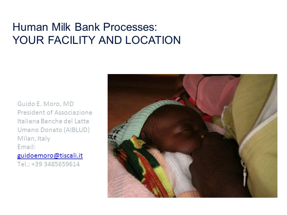 Human Milk Bank Processes: YOUR FACILITY AND LOCATION Guido E. Moro, MD President of Associazione Italiana Banche del Latte Umano Donato (AIBLUD) Mila