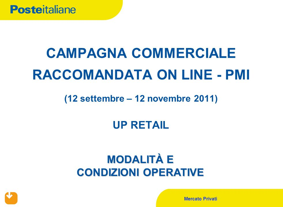 Mercato Privati CAMPAGNA COMMERCIALE RACCOMANDATA ON LINE - PMI (12 settembre – 12 novembre 2011) UP RETAIL MODALITÀ E CONDIZIONI OPERATIVE